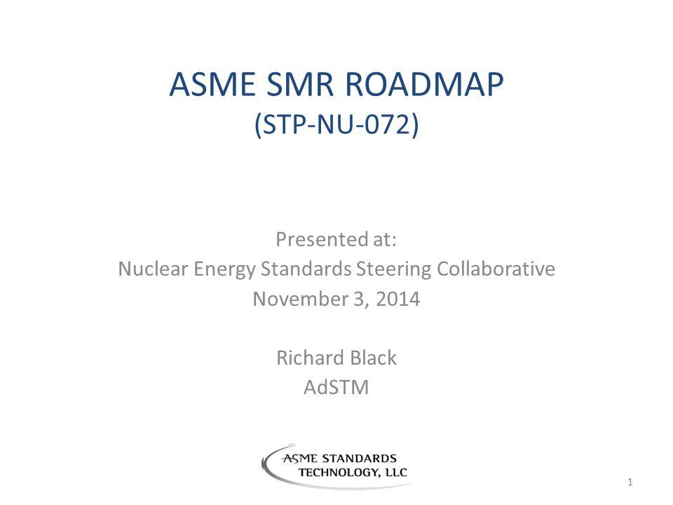 ASME SMR ROADMAP (STP-NU-072) Presented at: Nuclear Energy Standards Steering Collaborative November 3, 2014 Richard Black AdSTM 1