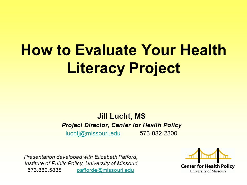 How to Evaluate Your Health Literacy Project Jill Lucht, MS Project Director, Center for Health Policy luchtj@missouri.eduluchtj@missouri.edu573-882-2300 Presentation developed with Elizabeth Pafford, Institute of Public Policy, University of Missouri 573.882.5835 pafforde@missouri.edupafforde@missouri.edu