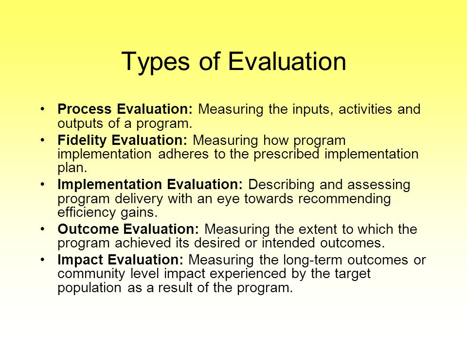 Types of Evaluation Process Evaluation: Measuring the inputs, activities and outputs of a program.