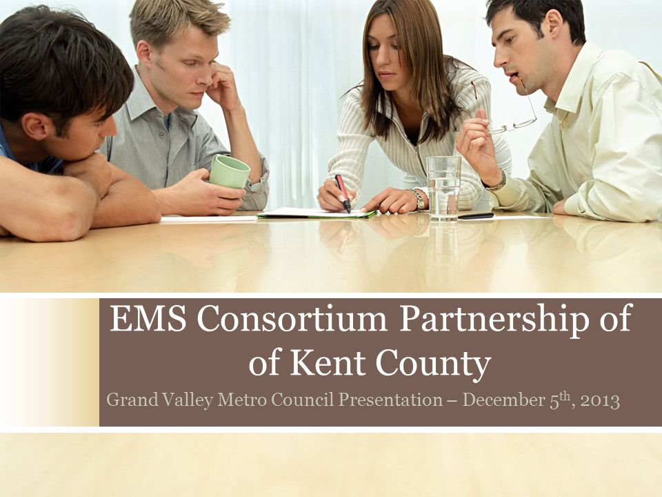 EMS Consortium Partnership of of Kent County Grand Valley Metro Council Presentation – December 5 th, 2013