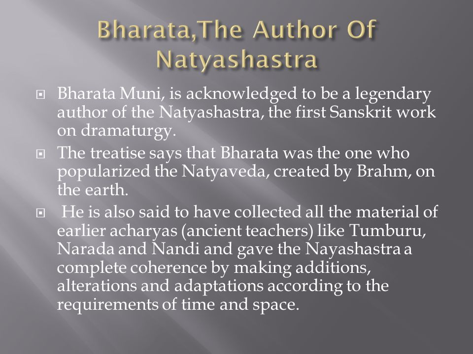  Bharata Muni, is acknowledged to be a legendary author of the Natyashastra, the first Sanskrit work on dramaturgy.  The treatise says that Bharata