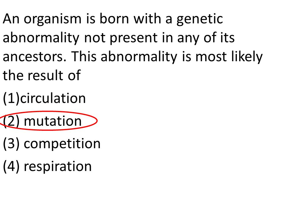 An organism is born with a genetic abnormality not present in any of its ancestors. This abnormality is most likely the result of (1)circulation (2) m
