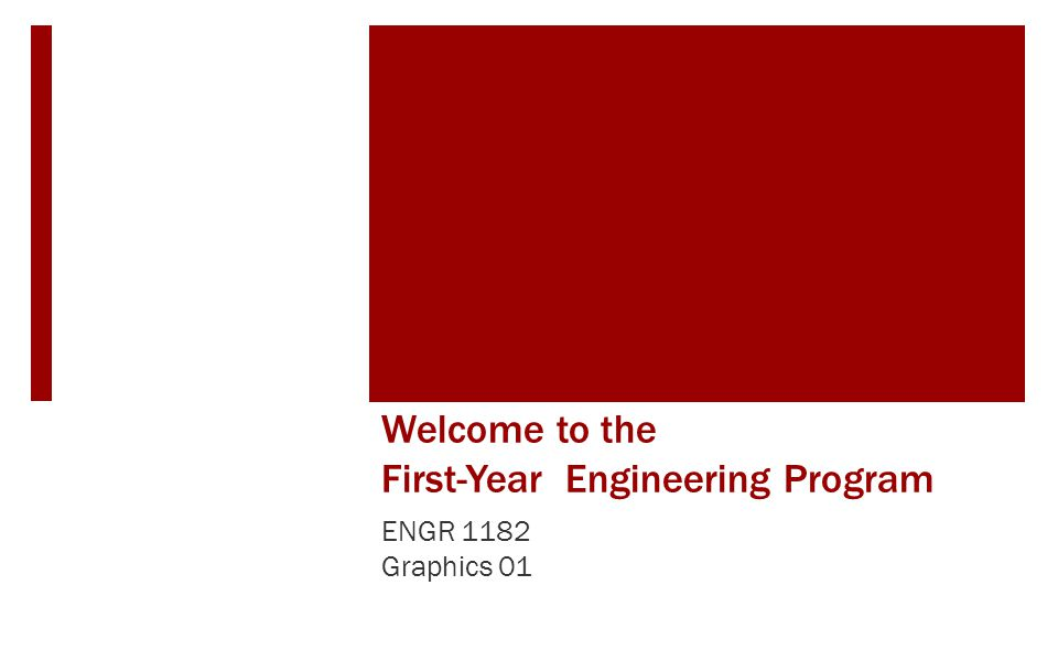 Welcome to the First-Year Engineering Program ENGR 1182 Graphics 01