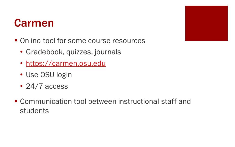 Carmen  Online tool for some course resources Gradebook, quizzes, journals https://carmen.osu.edu Use OSU login 24/7 access  Communication tool betw