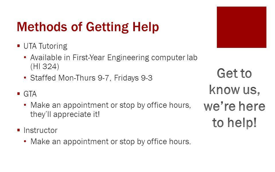 Methods of Getting Help  UTA Tutoring Available in First-Year Engineering computer lab (HI 324) Staffed Mon-Thurs 9-7, Fridays 9-3  GTA Make an appo