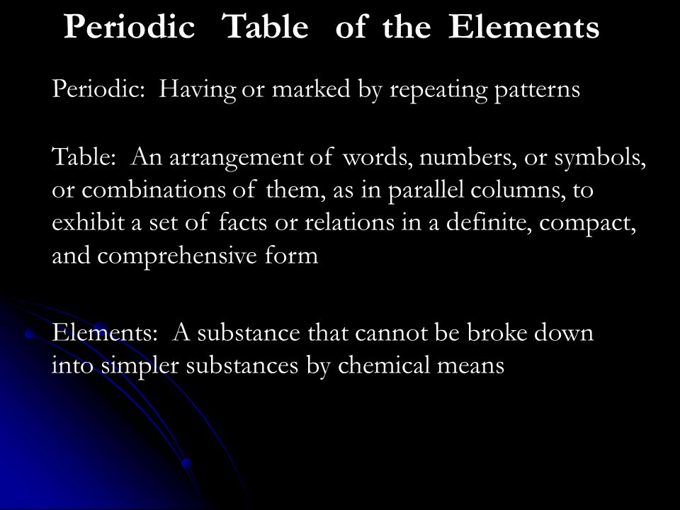 PeriodicTableof theElements Periodic: Having or marked by repeating patterns Table: An arrangement of words, numbers, or symbols, or combinations of them, as in parallel columns, to exhibit a set of facts or relations in a definite, compact, and comprehensive form Elements: A substance that cannot be broke down into simpler substances by chemical means