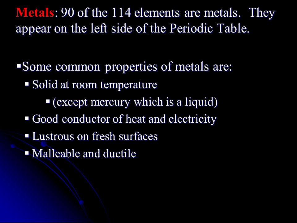 : 90 of the 114 elements are metals. They appear on the left side of the Periodic Table.