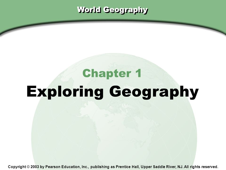 Chapter 1, Section World Geography Copyright © 2003 by Pearson Education, Inc., publishing as Prentice Hall, Upper Saddle River, NJ.