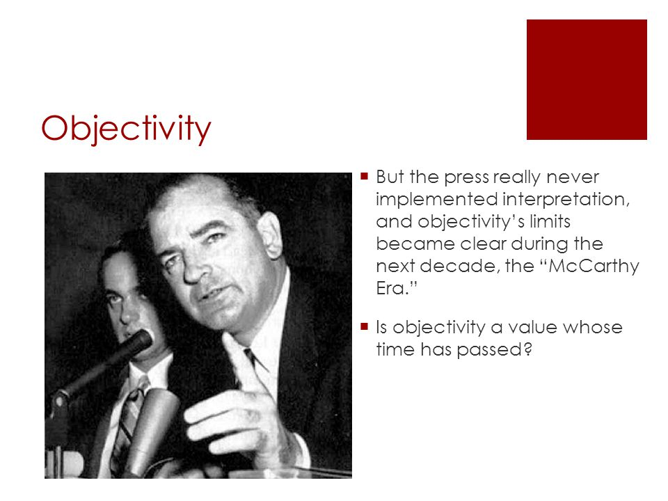 Objectivity  But the press really never implemented interpretation, and objectivity's limits became clear during the next decade, the McCarthy Era.  Is objectivity a value whose time has passed?