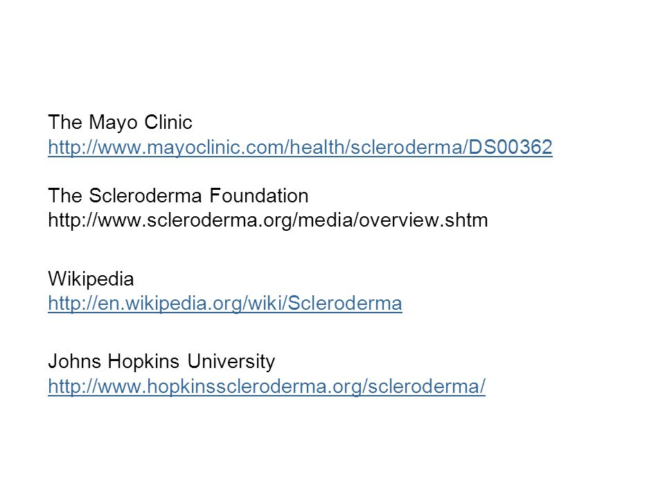 The Mayo Clinic http://www.mayoclinic.com/health/scleroderma/DS00362 The Scleroderma Foundation http://www.scleroderma.org/media/overview.shtm Wikiped