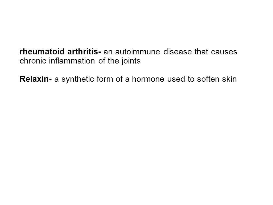 rheumatoid arthritis- an autoimmune disease that causes chronic inflammation of the joints Relaxin- a synthetic form of a hormone used to soften skin