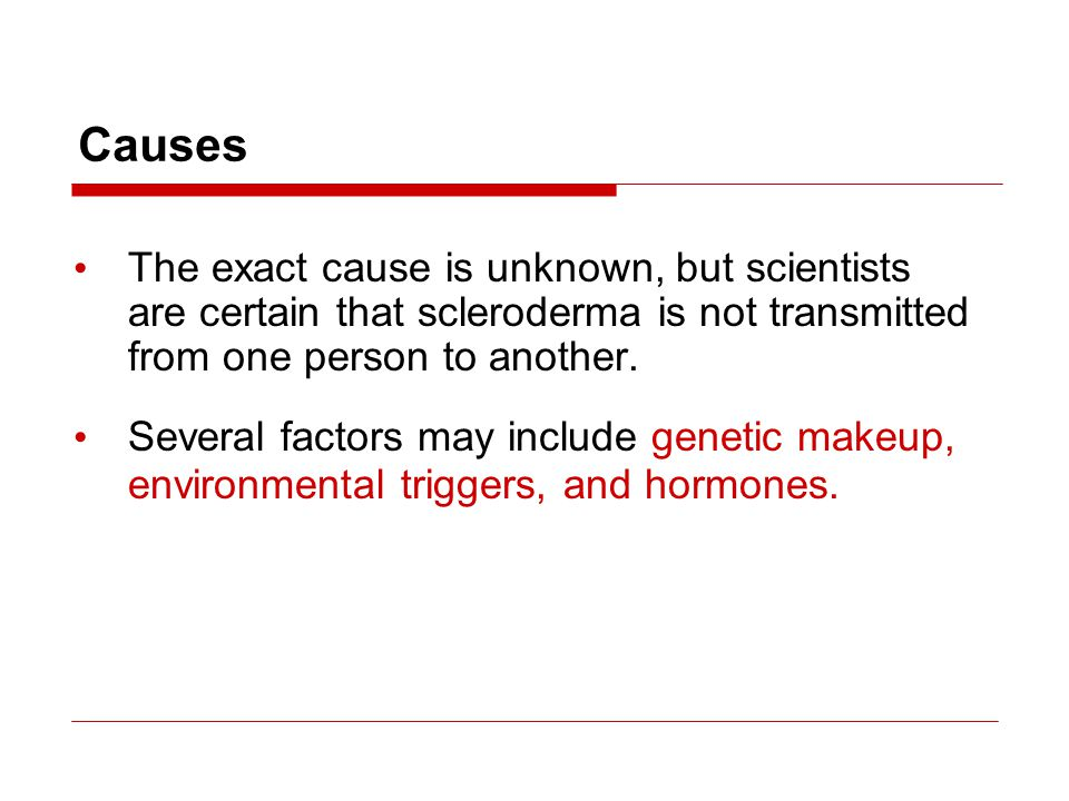Causes The exact cause is unknown, but scientists are certain that scleroderma is not transmitted from one person to another. Several factors may incl