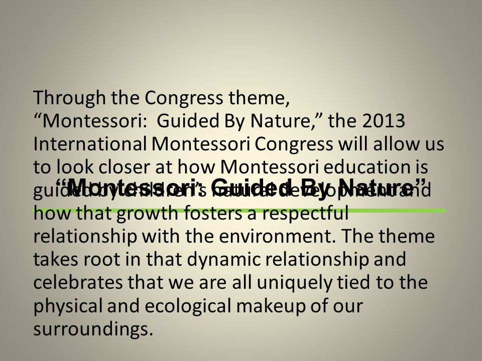 Montessori: Guided By Nature Through the Congress theme, Montessori: Guided By Nature, the 2013 International Montessori Congress will allow us to look closer at how Montessori education is guided by children's natural development and how that growth fosters a respectful relationship with the environment.