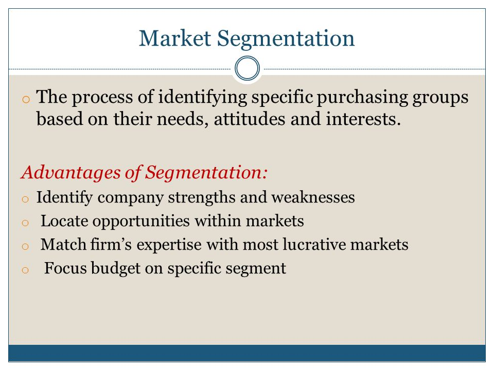 Market Segmentation o The process of identifying specific purchasing groups based on their needs, attitudes and interests. Advantages of Segmentation:
