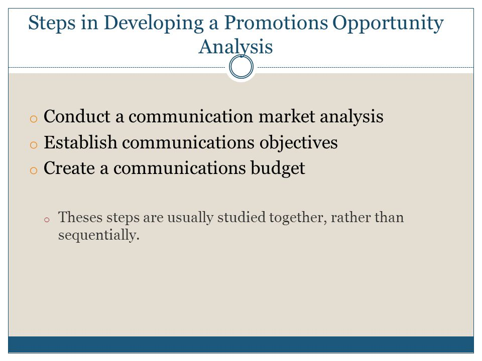 Steps in Developing a Promotions Opportunity Analysis o Conduct a communication market analysis o Establish communications objectives o Create a commu