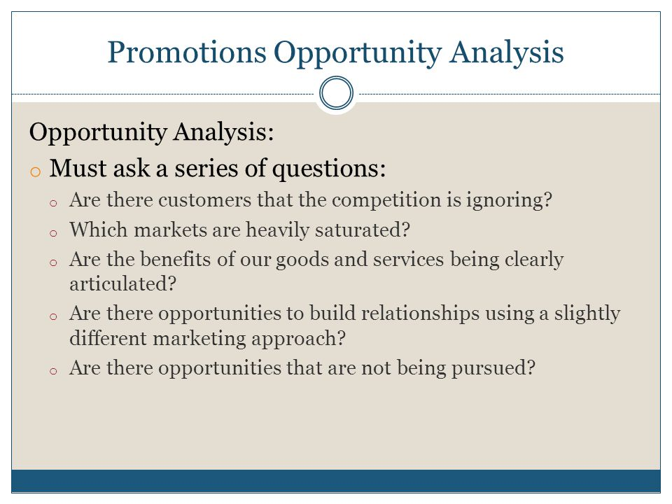 Promotions Opportunity Analysis Opportunity Analysis: o Must ask a series of questions: o Are there customers that the competition is ignoring? o Whic