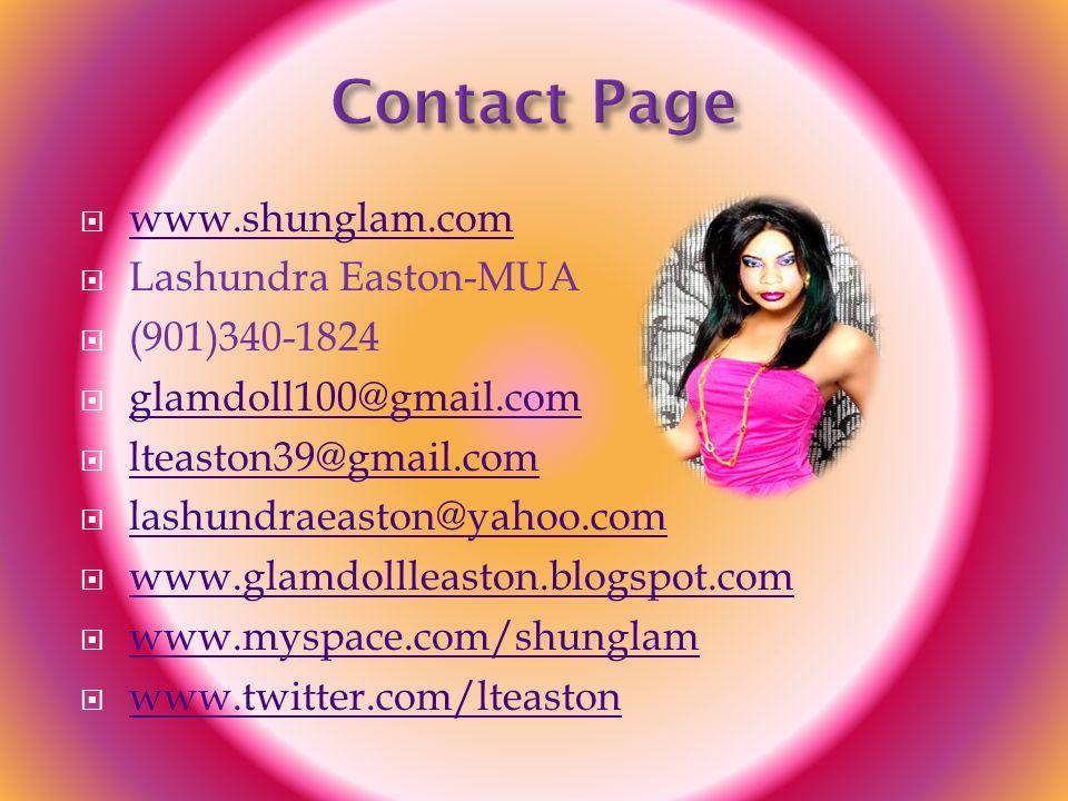  www.shunglam.com www.shunglam.com  Lashundra Easton-MUA  (901)340-1824  glamdoll100@gmail.com glamdoll100@gmail.com  lteaston39@gmail.com lteaston39@gmail.com  lashundraeaston@yahoo.com lashundraeaston@yahoo.com  www.glamdollleaston.blogspot.com www.glamdollleaston.blogspot.com  www.myspace.com/shunglam www.myspace.com/shunglam  www.twitter.com/lteaston www.twitter.com/lteaston