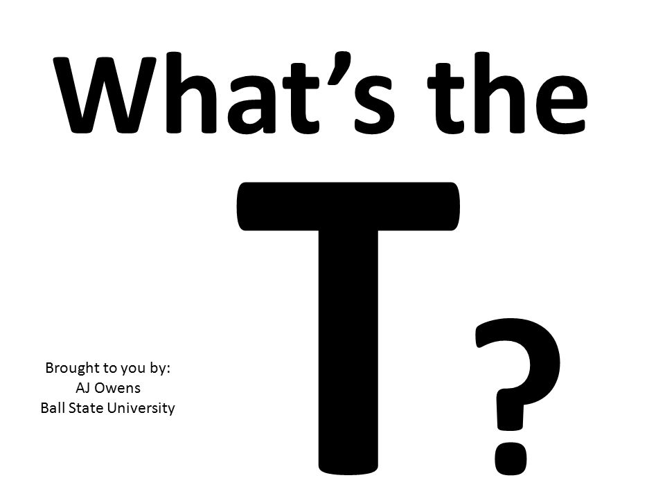 What's the T?T? Brought to you by: AJ Owens Ball State University