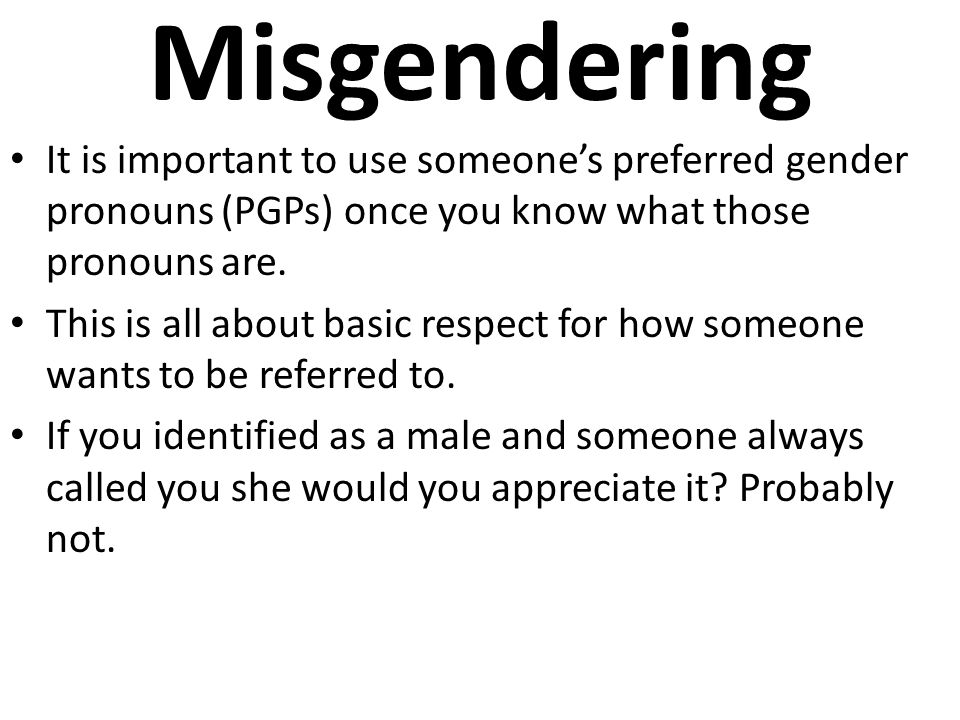 Misgendering It is important to use someone's preferred gender pronouns (PGPs) once you know what those pronouns are. This is all about basic respect
