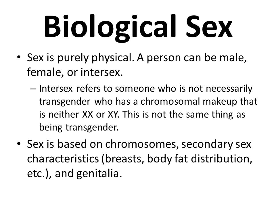 Biological Sex Sex is purely physical. A person can be male, female, or intersex. – Intersex refers to someone who is not necessarily transgender who