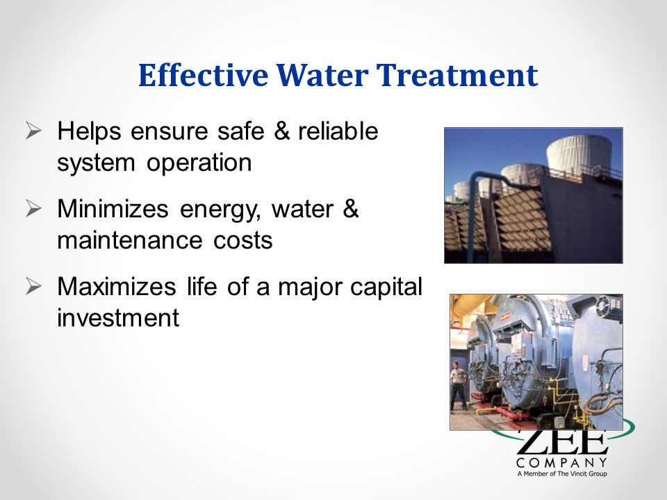 Effective Water Treatment  Helps ensure safe & reliable system operation  Minimizes energy, water & maintenance costs  Maximizes life of a major capital investment