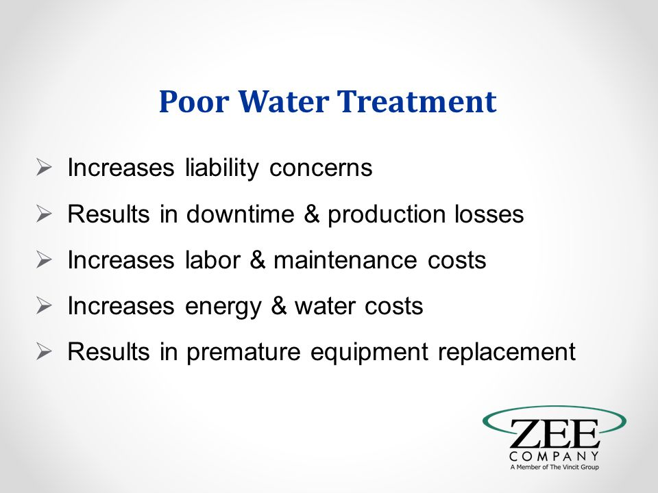 Poor Water Treatment  Increases liability concerns  Results in downtime & production losses  Increases labor & maintenance costs  Increases energy & water costs  Results in premature equipment replacement