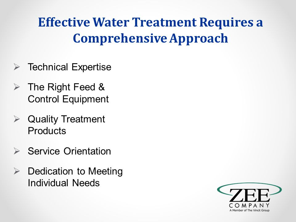 Effective Water Treatment Requires a Comprehensive Approach  Technical Expertise  The Right Feed & Control Equipment  Quality Treatment Products  Service Orientation  Dedication to Meeting Individual Needs