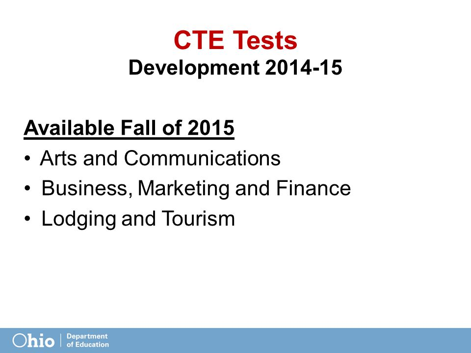 CTE Tests Development 2014-15 Available Fall of 2015 Arts and Communications Business, Marketing and Finance Lodging and Tourism