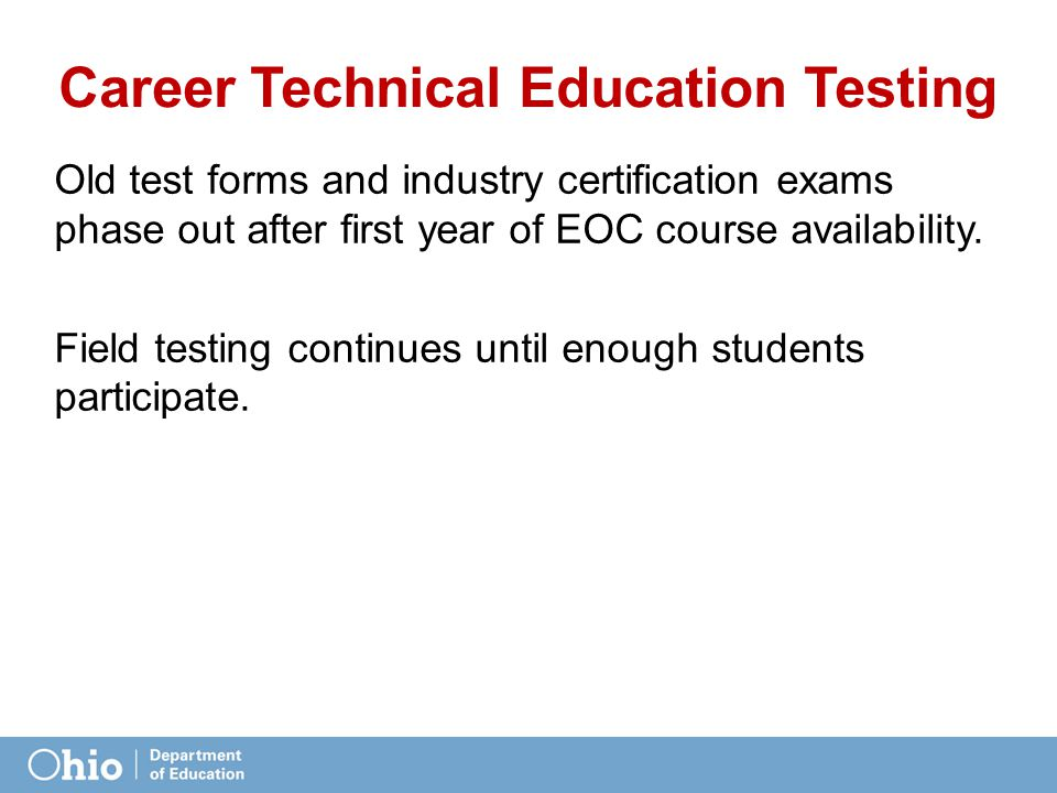 Career Technical Education Testing Old test forms and industry certification exams phase out after first year of EOC course availability.