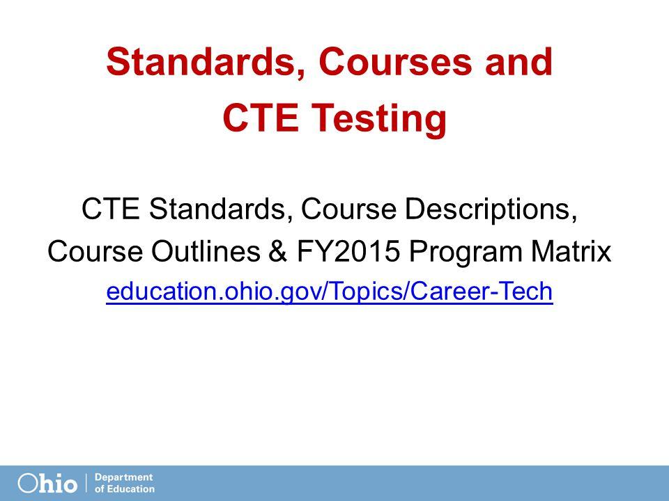 Standards, Courses and CTE Testing CTE Standards, Course Descriptions, Course Outlines & FY2015 Program Matrix education.ohio.gov/Topics/Career-Tech