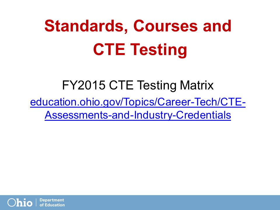 Standards, Courses and CTE Testing FY2015 CTE Testing Matrix education.ohio.gov/Topics/Career-Tech/CTE- Assessments-and-Industry-Credentials