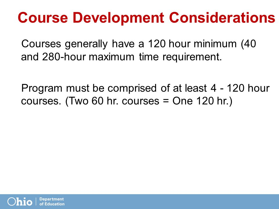Course Development Considerations Courses generally have a 120 hour minimum (40 and 280-hour maximum time requirement.