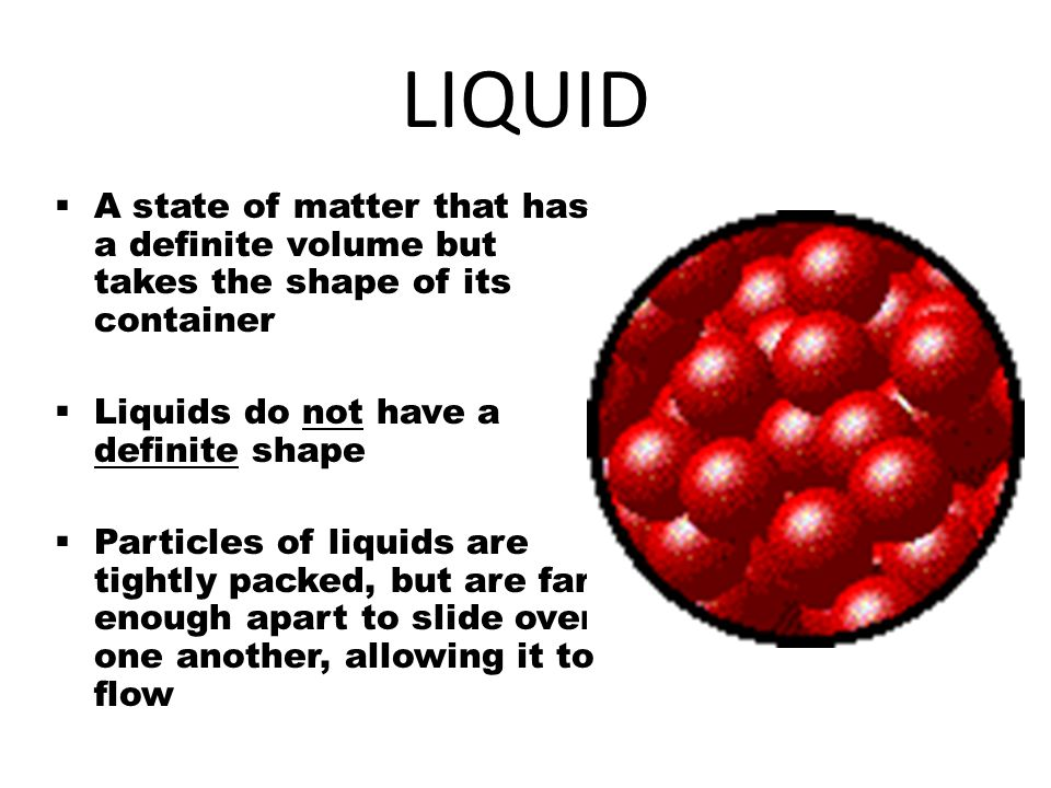LIQUID  A state of matter that has a definite volume but takes the shape of its container  Liquids do not have a definite shape  Particles of liqui