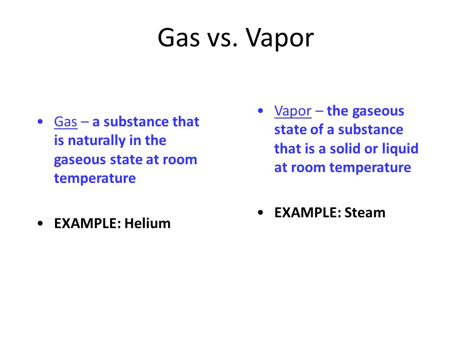 Gas vs. Vapor Gas – a substance that is naturally in the gaseous state at room temperature EXAMPLE: Helium Vapor – the gaseous state of a substance th