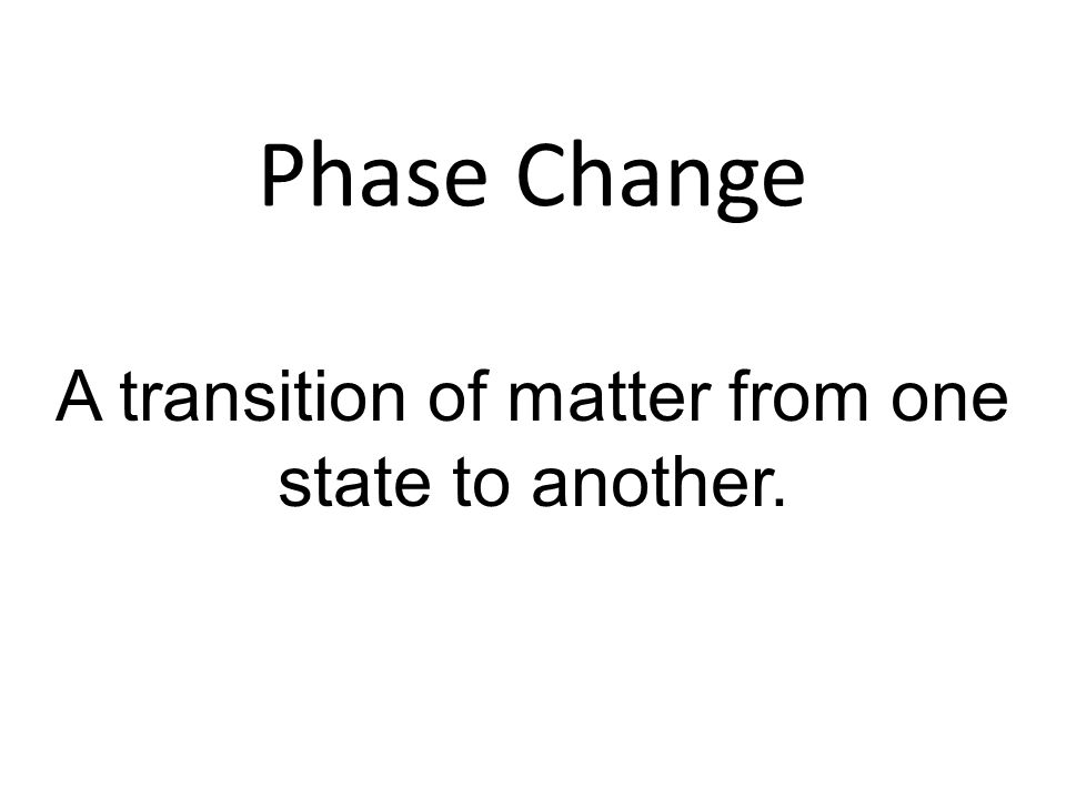 Phase Change A transition of matter from one state to another.