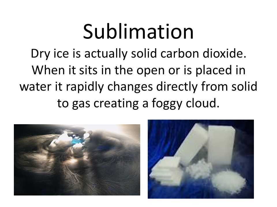 Sublimation Dry ice is actually solid carbon dioxide.
