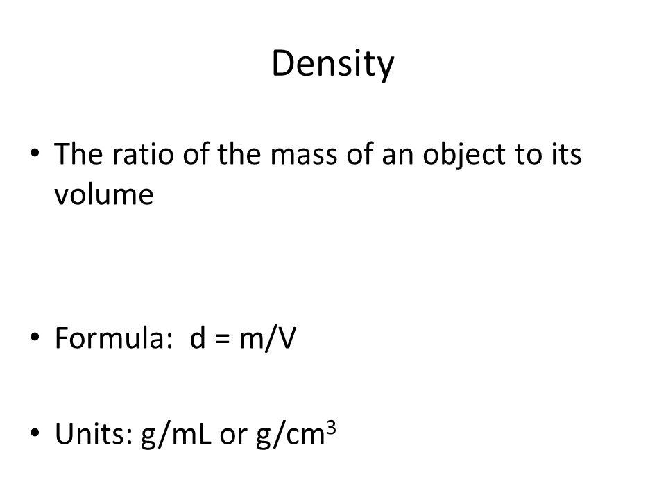 Density The ratio of the mass of an object to its volume Formula: d = m/V Units: g/mL or g/cm 3