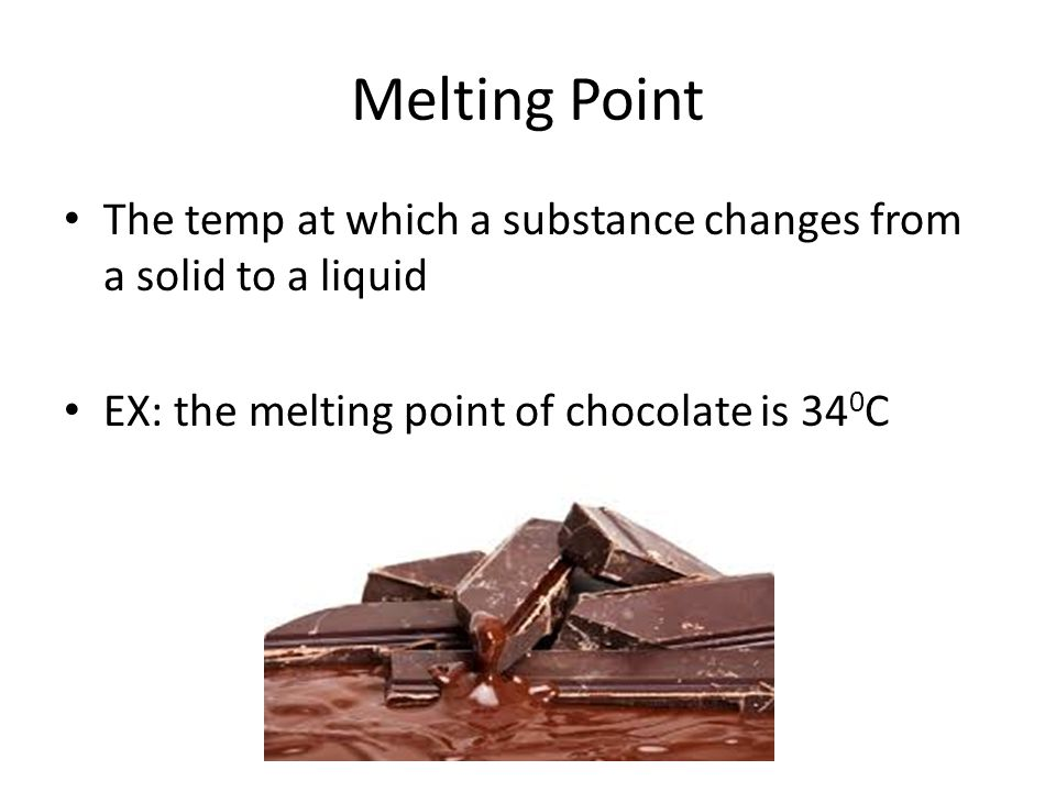 Melting Point The temp at which a substance changes from a solid to a liquid EX: the melting point of chocolate is 34 0 C