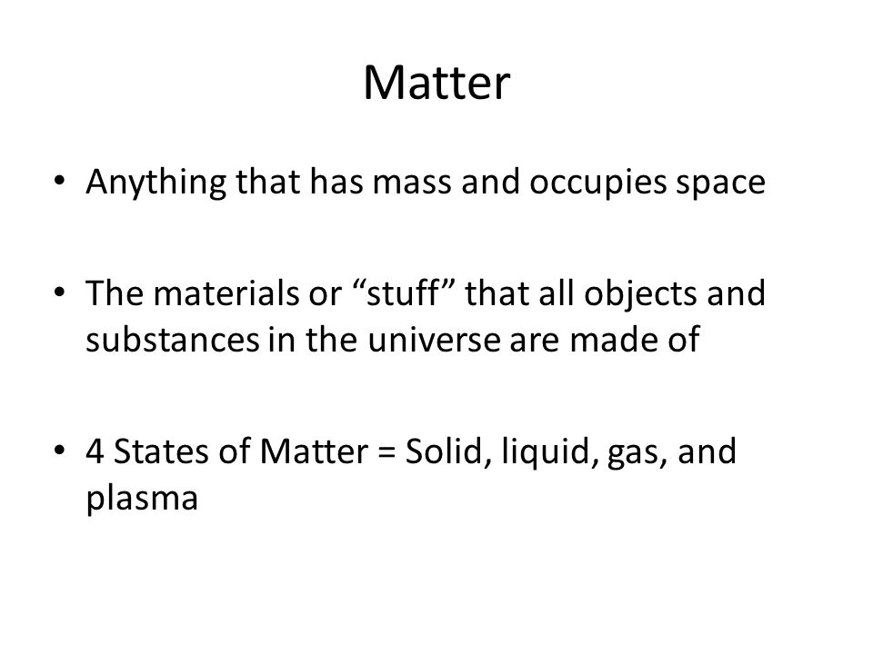 """Matter Anything that has mass and occupies space The materials or """"stuff"""" that all objects and substances in the universe are made of 4 States of Matt"""