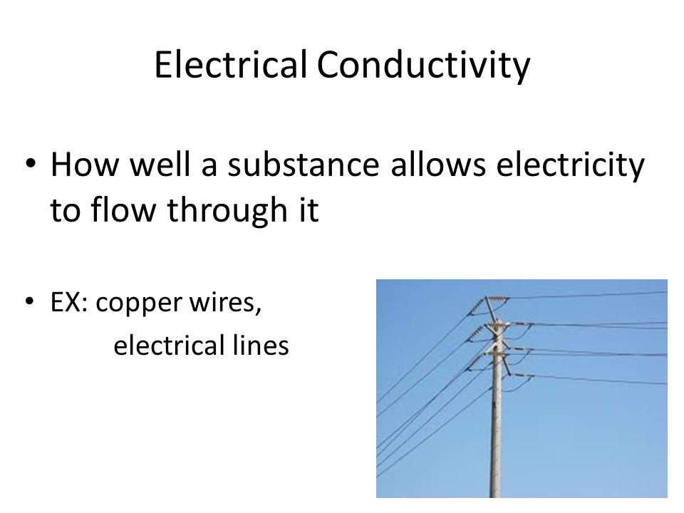 Electrical Conductivity How well a substance allows electricity to flow through it EX: copper wires, electrical lines