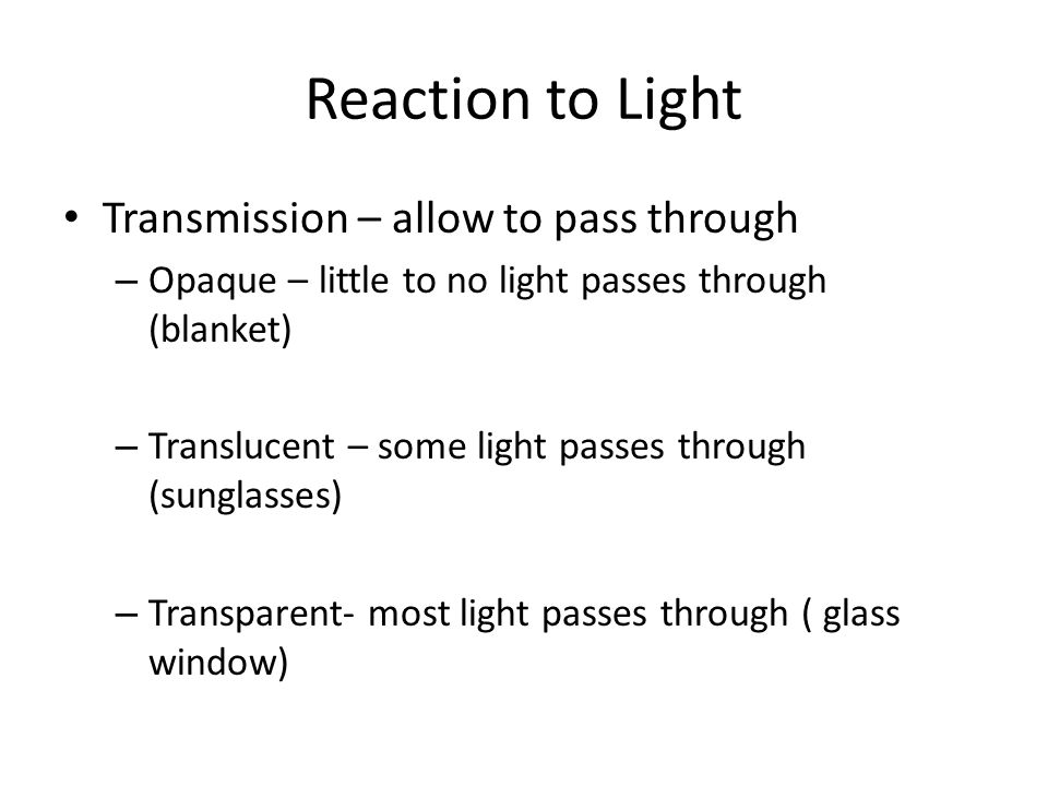 Reaction to Light Transmission – allow to pass through – Opaque – little to no light passes through (blanket) – Translucent – some light passes through (sunglasses) – Transparent- most light passes through ( glass window)