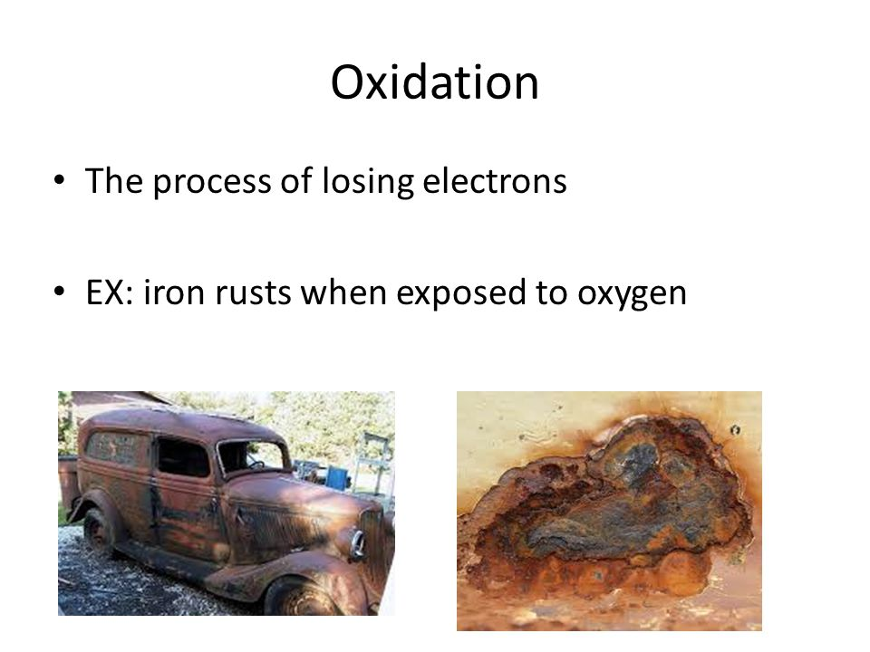Oxidation The process of losing electrons EX: iron rusts when exposed to oxygen
