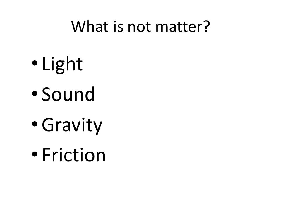 What is not matter? Light Sound Gravity Friction