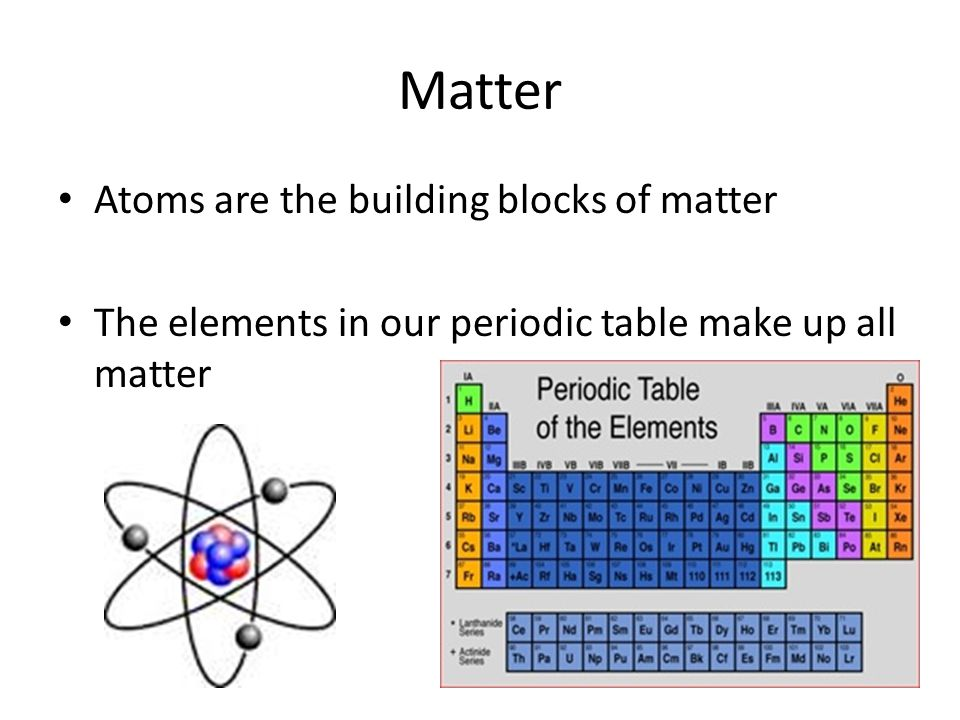 Matter Atoms are the building blocks of matter The elements in our periodic table make up all matter