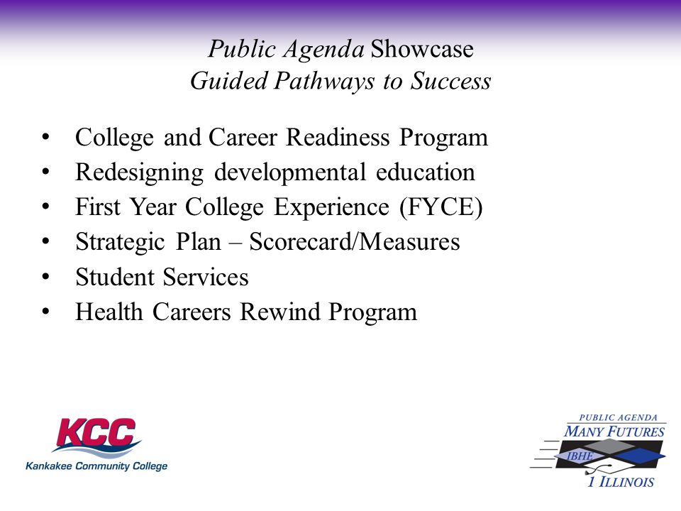 College and Career Readiness Program Redesigning developmental education First Year College Experience (FYCE) Strategic Plan – Scorecard/Measures Student Services Health Careers Rewind Program Public Agenda Showcase Guided Pathways to Success