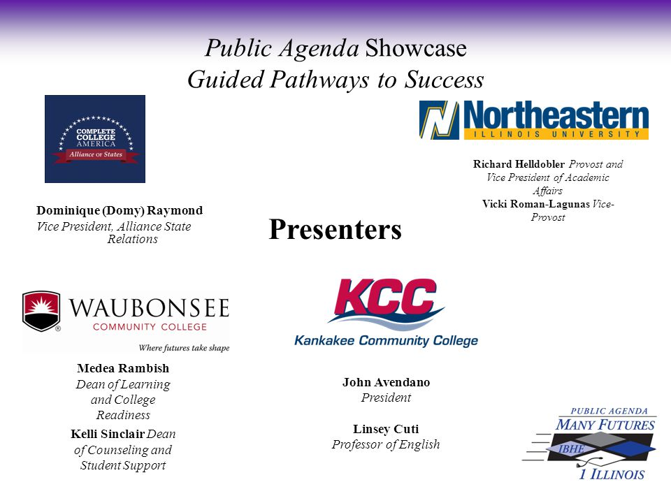 Presenters Public Agenda Showcase Guided Pathways to Success Dominique (Domy) Raymond Vice President, Alliance State Relations Richard Helldobler Provost and Vice President of Academic Affairs Vicki Roman-Lagunas Vice- Provost Medea Rambish Dean of Learning and College Readiness Kelli Sinclair Dean of Counseling and Student Support John Avendano President Linsey Cuti Professor of English
