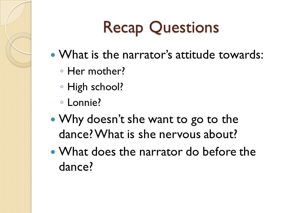 Recap Questions What is the narrator's attitude towards: ◦ Her mother? ◦ High school? ◦ Lonnie? Why doesn't she want to go to the dance? What is she n