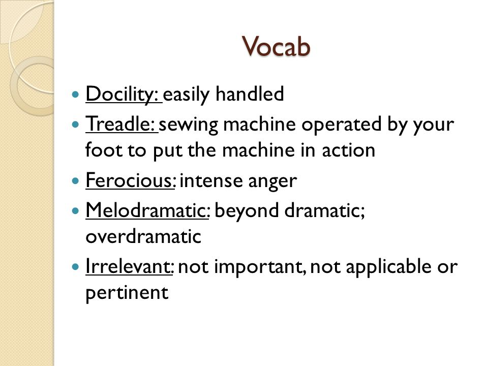 Vocab Docility: easily handled Treadle: sewing machine operated by your foot to put the machine in action Ferocious: intense anger Melodramatic: beyon
