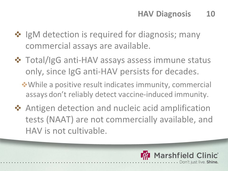 HAV Diagnosis 10  IgM detection is required for diagnosis; many commercial assays are available.  Total/IgG anti-HAV assays assess immune status onl