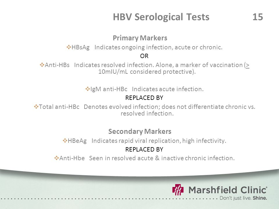 HBV Serological Tests 15 Primary Markers  HBsAg Indicates ongoing infection, acute or chronic. OR  Anti-HBs Indicates resolved infection. Alone, a m